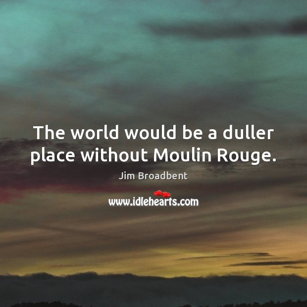 The world would be a duller place without Moulin Rouge. Image