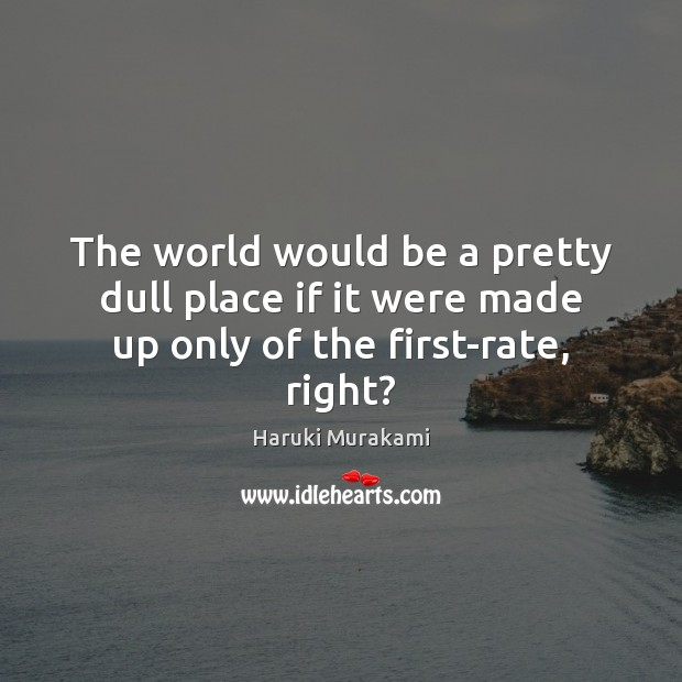 The world would be a pretty dull place if it were made up only of the first-rate, right? Image