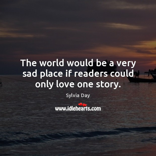 The world would be a very sad place if readers could only love one story. Sylvia Day Picture Quote