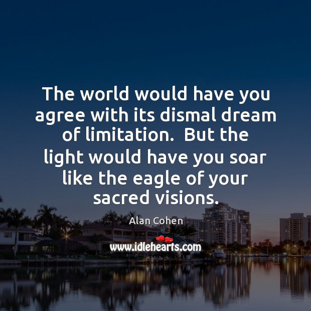 The world would have you agree with its dismal dream of limitation. Alan Cohen Picture Quote