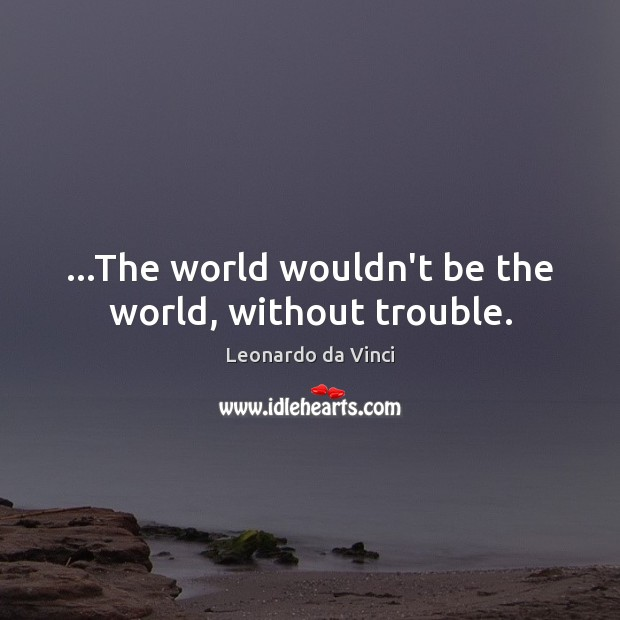 …The world wouldn't be the world, without trouble. Leonardo da Vinci Picture Quote