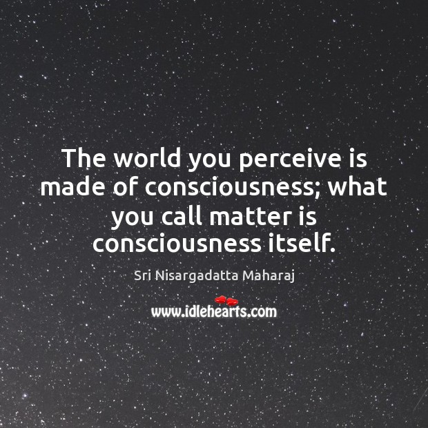 The world you perceive is made of consciousness; what you call matter Sri Nisargadatta Maharaj Picture Quote