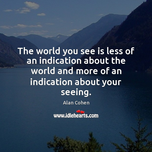 The world you see is less of an indication about the world Alan Cohen Picture Quote