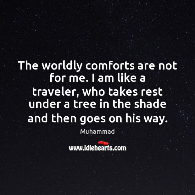 The worldly comforts are not for me. I am like a traveler, Muhammad Picture Quote