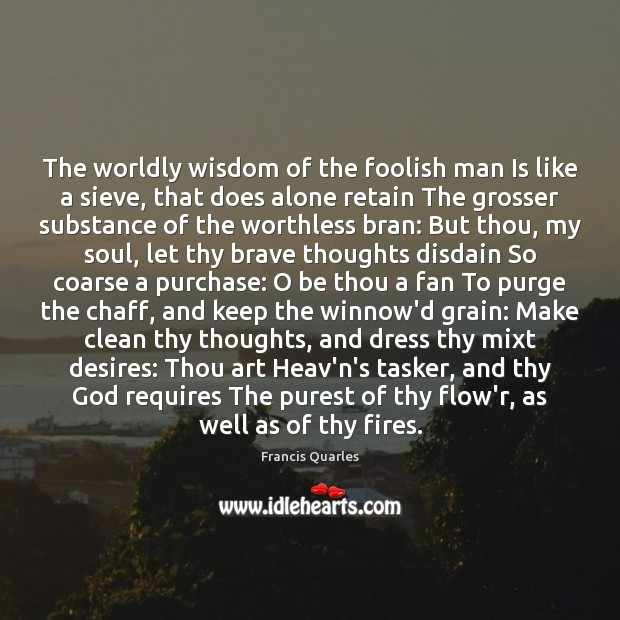 The worldly wisdom of the foolish man Is like a sieve, that Image