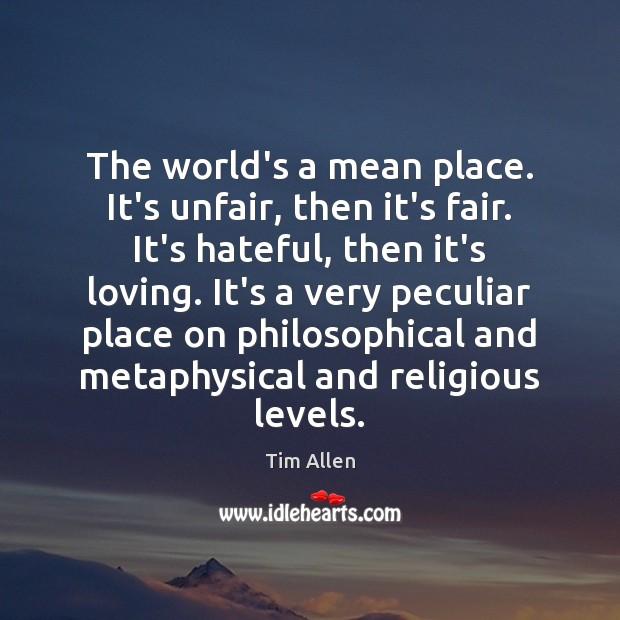 The world's a mean place. It's unfair, then it's fair. It's hateful, Image