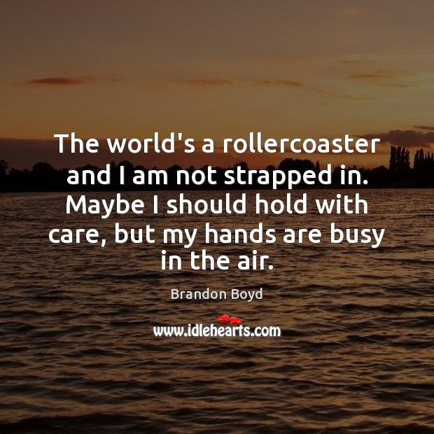 The world's a rollercoaster and I am not strapped in. Maybe I Brandon Boyd Picture Quote