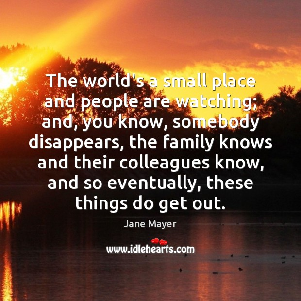 The world's a small place and people are watching; and, you know, Image