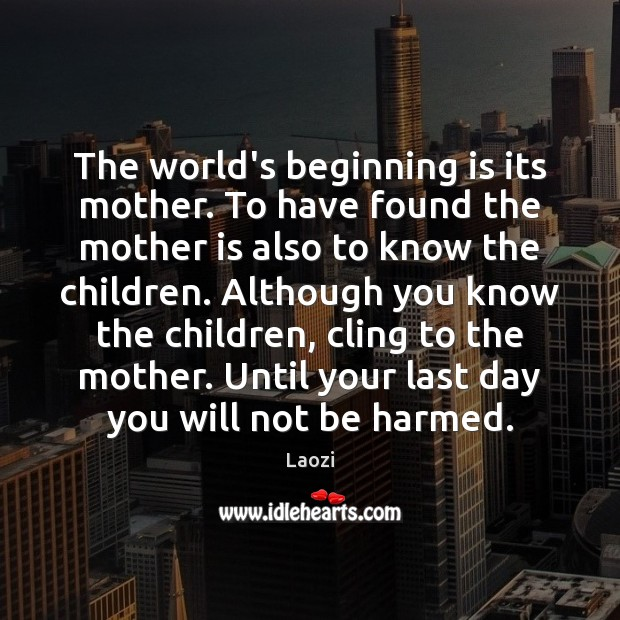 Image, The world's beginning is its mother. To have found the mother is