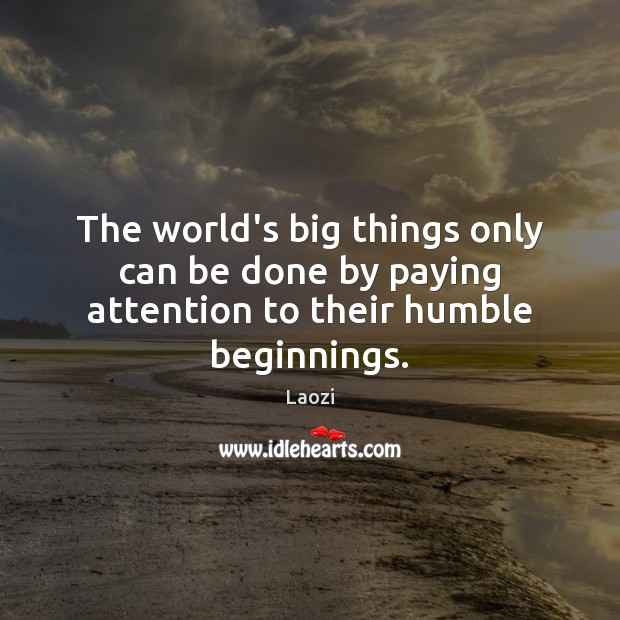 The world's big things only can be done by paying attention to their humble beginnings. Laozi Picture Quote