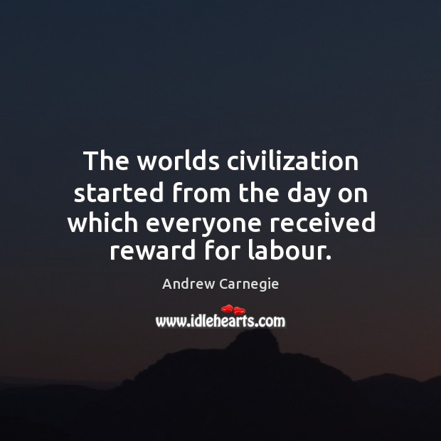 The worlds civilization started from the day on which everyone received reward for labour. Andrew Carnegie Picture Quote