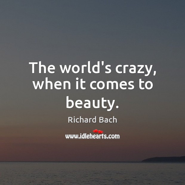 The world's crazy, when it comes to beauty. Richard Bach Picture Quote