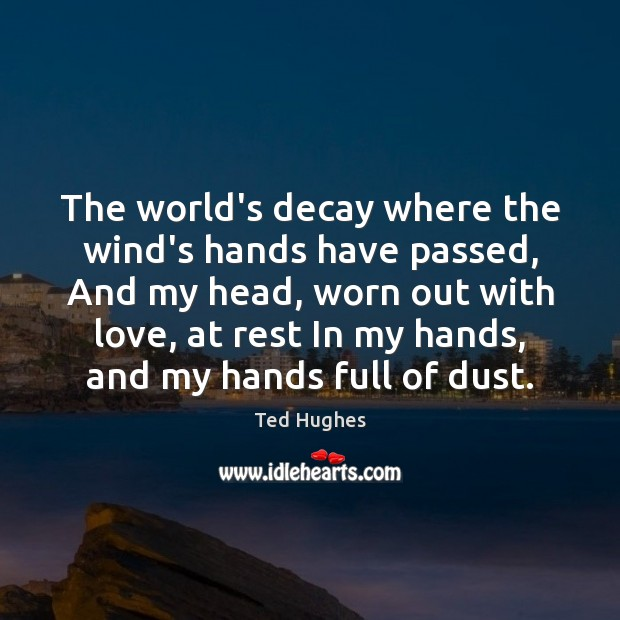 The world's decay where the wind's hands have passed, And my head, Ted Hughes Picture Quote