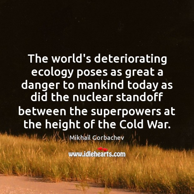Image, The world's deteriorating ecology poses as great a danger to mankind today