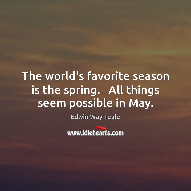 The world's favorite season is the spring.   All things seem possible in May. Image
