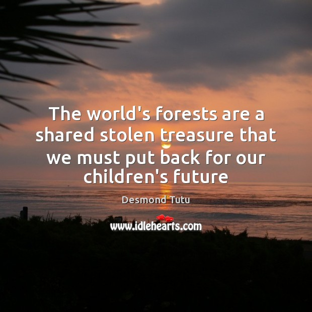 The world's forests are a shared stolen treasure that we must put Desmond Tutu Picture Quote