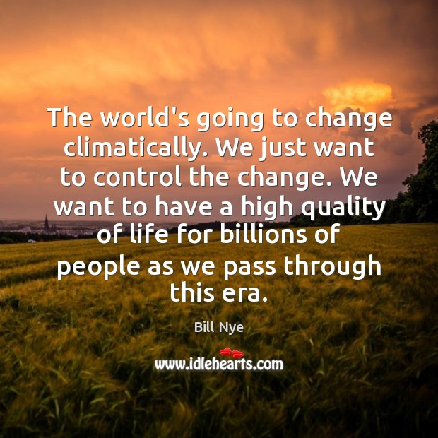 The world's going to change climatically. We just want to control the Bill Nye Picture Quote