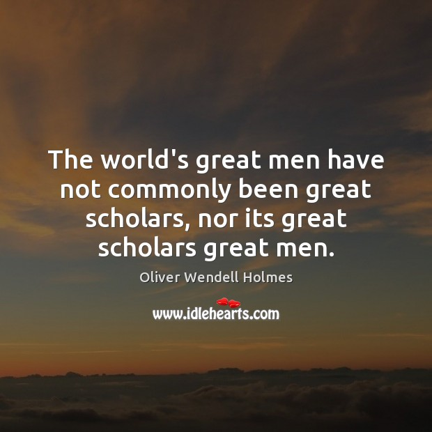 The world's great men have not commonly been great scholars, nor its Image