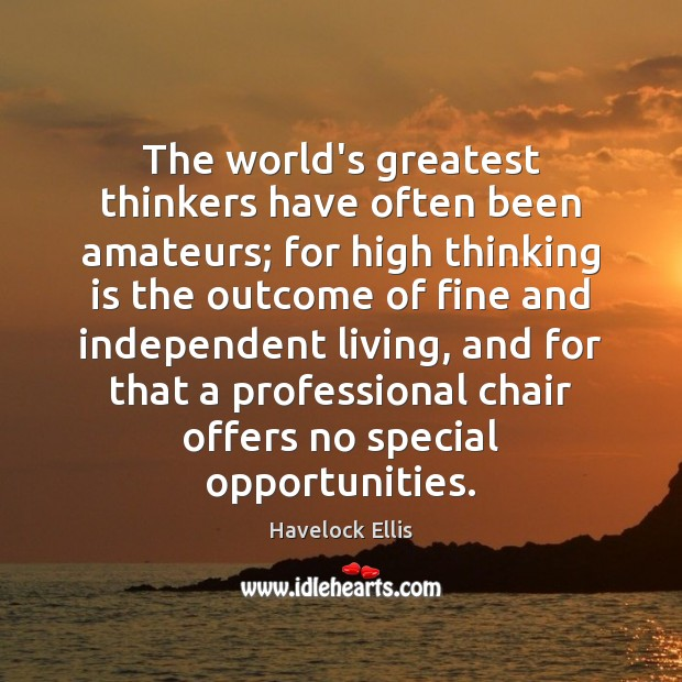 The world's greatest thinkers have often been amateurs; for high thinking is Havelock Ellis Picture Quote