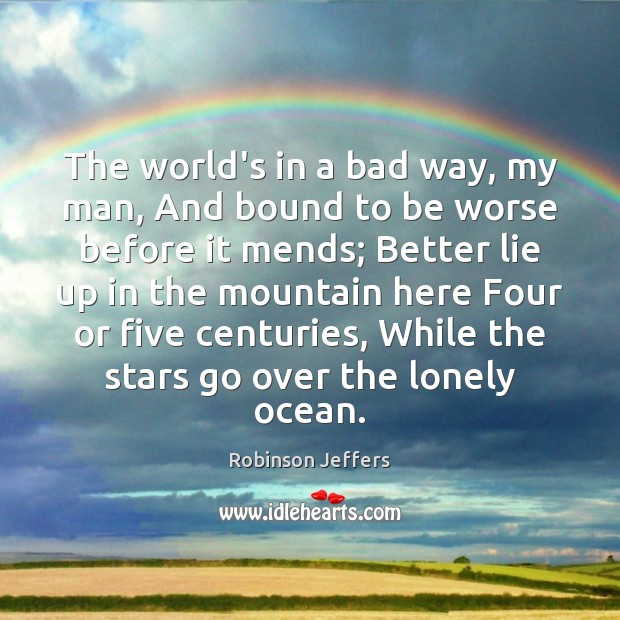 The world's in a bad way, my man, And bound to be Robinson Jeffers Picture Quote