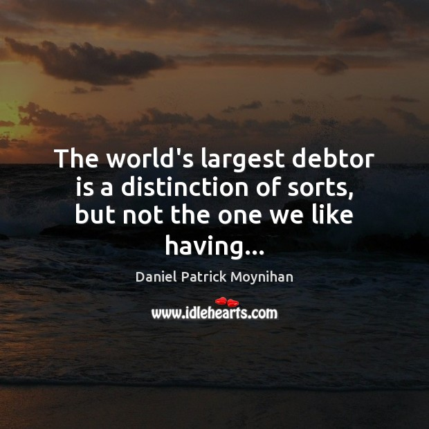 The world's largest debtor is a distinction of sorts, but not the one we like having… Image