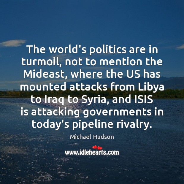 The world's politics are in turmoil, not to mention the Mideast, where Michael Hudson Picture Quote