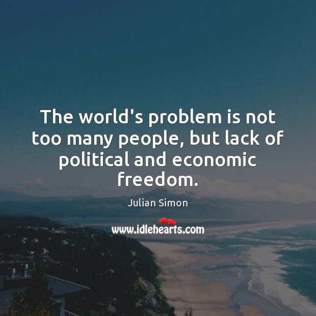 The world's problem is not too many people, but lack of political and economic freedom. Julian Simon Picture Quote