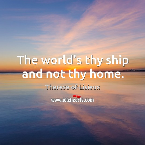The world's thy ship and not thy home. Therese of Lisieux Picture Quote