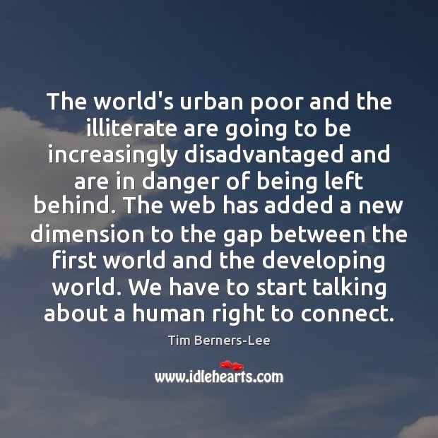The world's urban poor and the illiterate are going to be increasingly Tim Berners-Lee Picture Quote