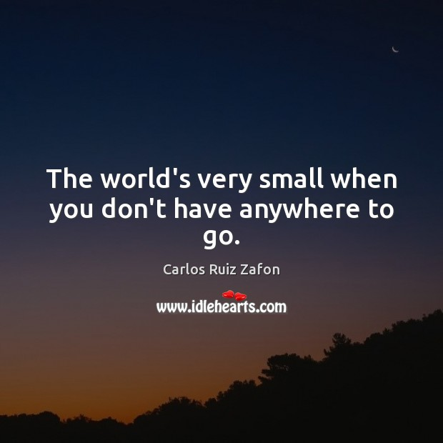 The world's very small when you don't have anywhere to go. Carlos Ruiz Zafon Picture Quote