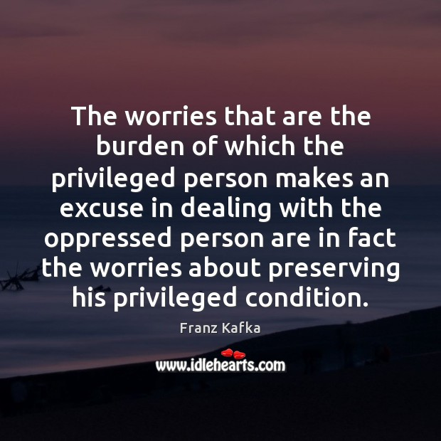 The worries that are the burden of which the privileged person makes Image
