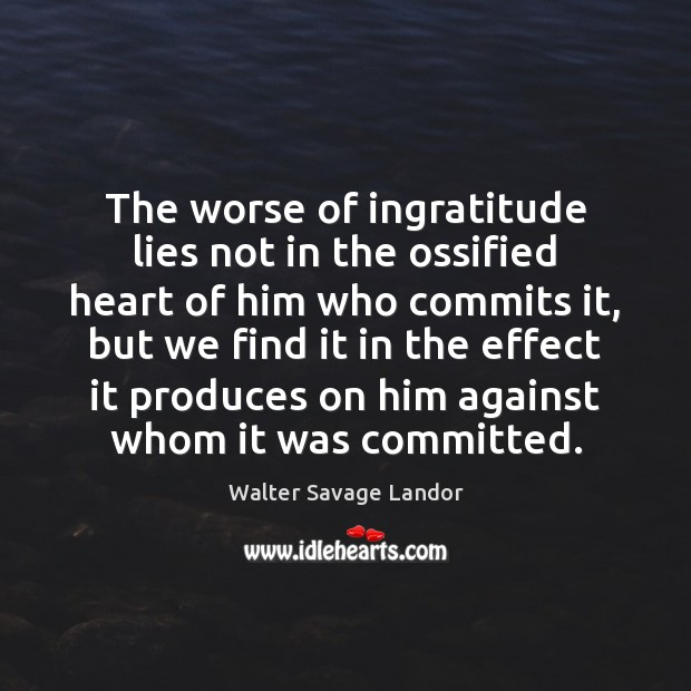 The worse of ingratitude lies not in the ossified heart of him Walter Savage Landor Picture Quote