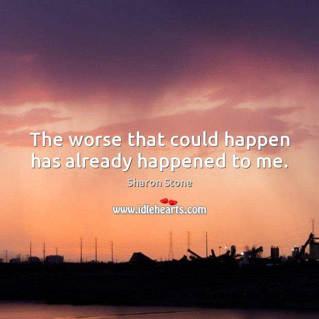 The worse that could happen has already happened to me. Sharon Stone Picture Quote