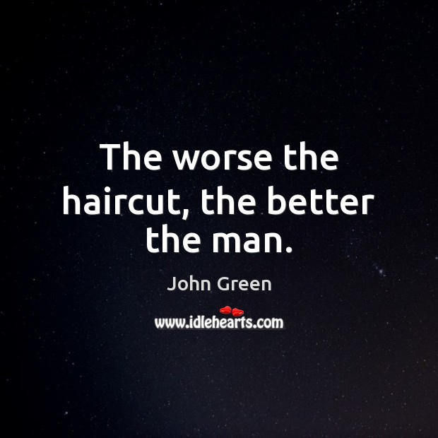 The worse the haircut, the better the man. John Green Picture Quote