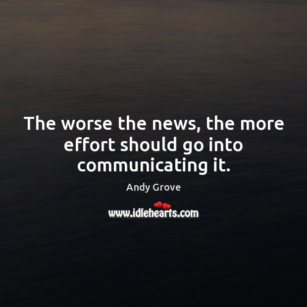 The worse the news, the more effort should go into communicating it. Image