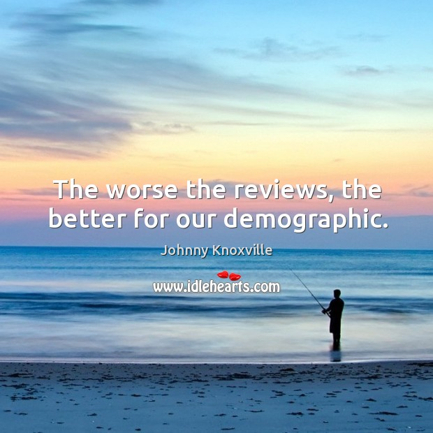 The worse the reviews, the better for our demographic. Johnny Knoxville Picture Quote