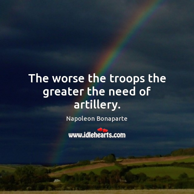 The worse the troops the greater the need of artillery. Image