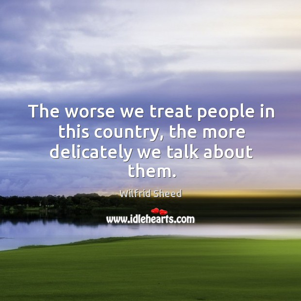 The worse we treat people in this country, the more delicately we talk about them. Image