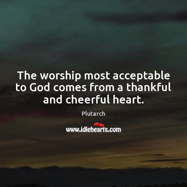 The worship most acceptable to God comes from a thankful and cheerful heart. Image