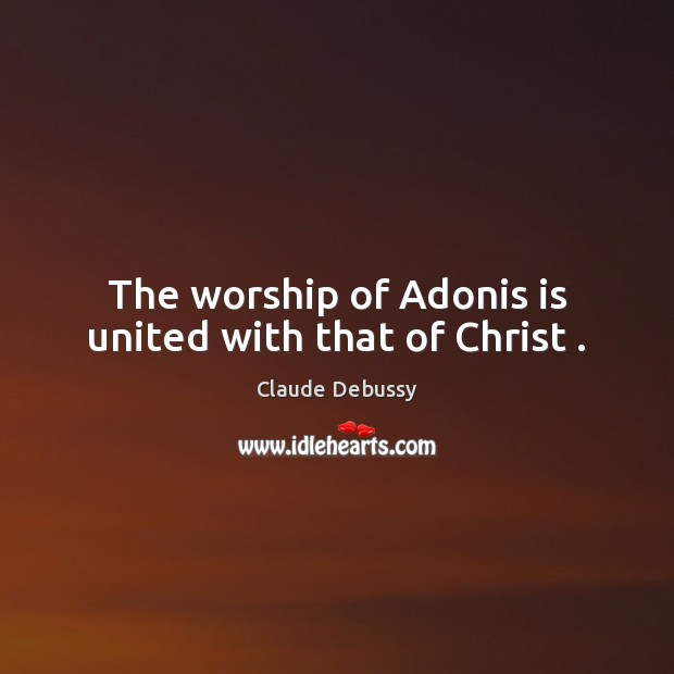 The worship of Adonis is united with that of Christ . Image
