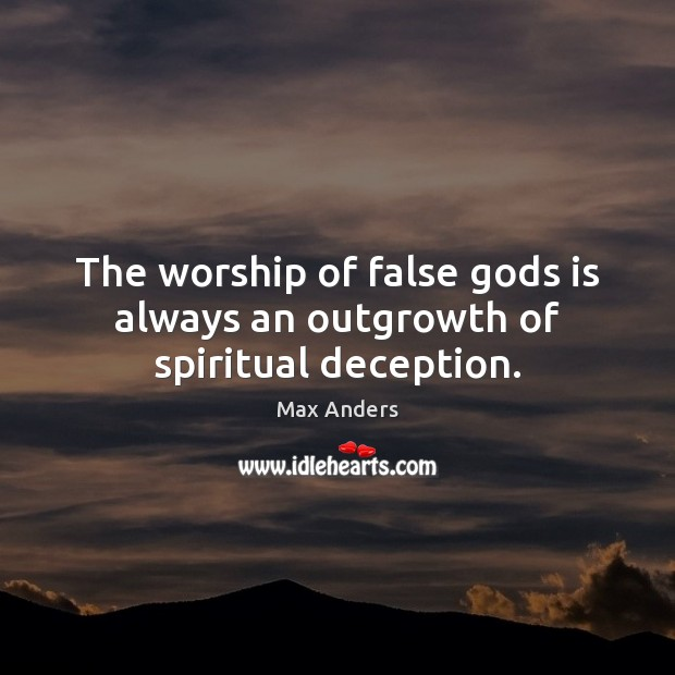 The worship of false Gods is always an outgrowth of spiritual deception. Max Anders Picture Quote