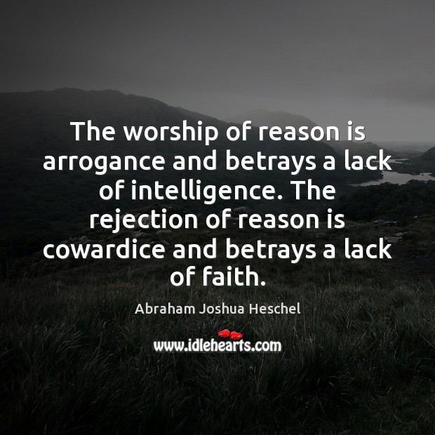 The worship of reason is arrogance and betrays a lack of intelligence. Image