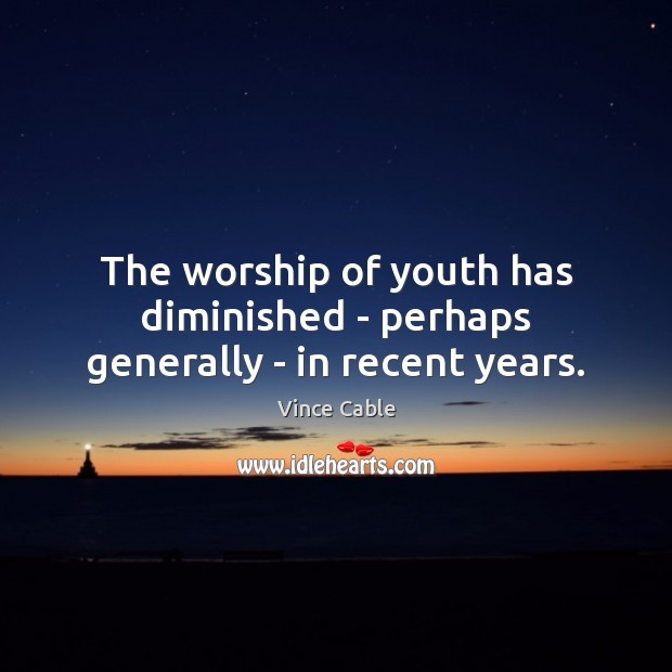 The worship of youth has diminished – perhaps generally – in recent years. Image