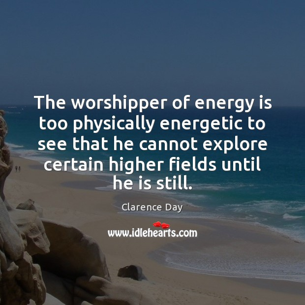 The worshipper of energy is too physically energetic to see that he Image