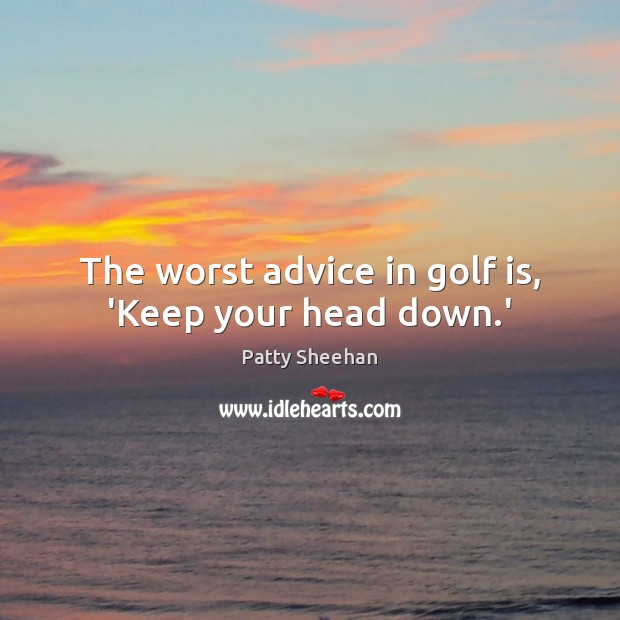 The worst advice in golf is, 'Keep your head down.' Image
