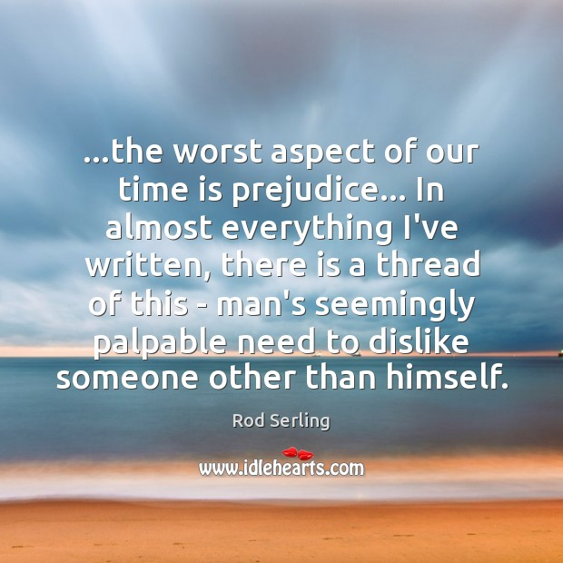 …the worst aspect of our time is prejudice… In almost everything I've Rod Serling Picture Quote