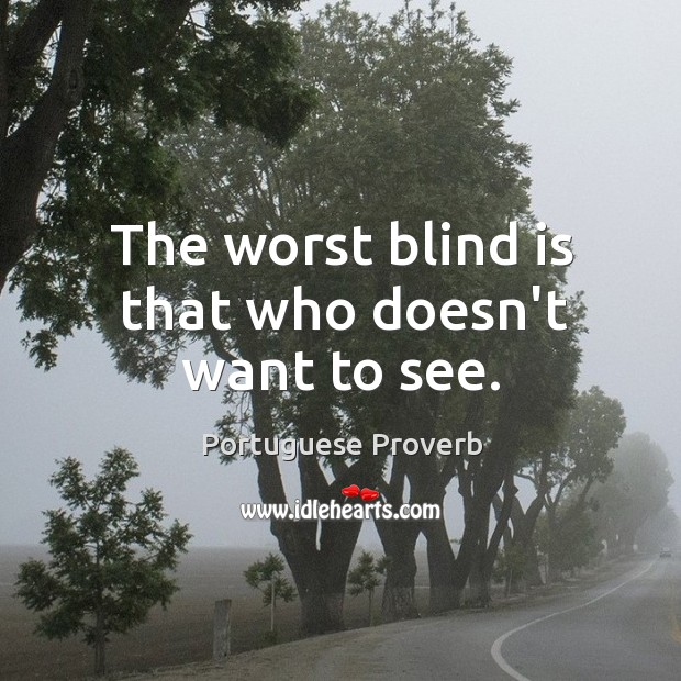 The worst blind is that who doesn't want to see. Image