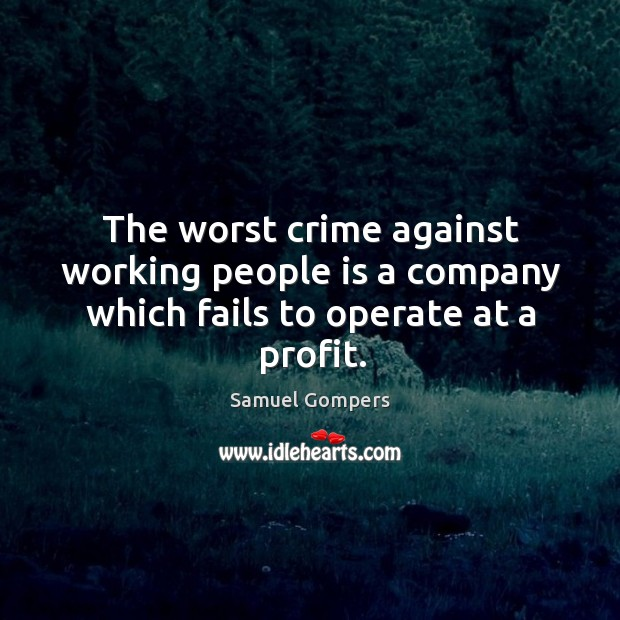The worst crime against working people is a company which fails to operate at a profit. Samuel Gompers Picture Quote