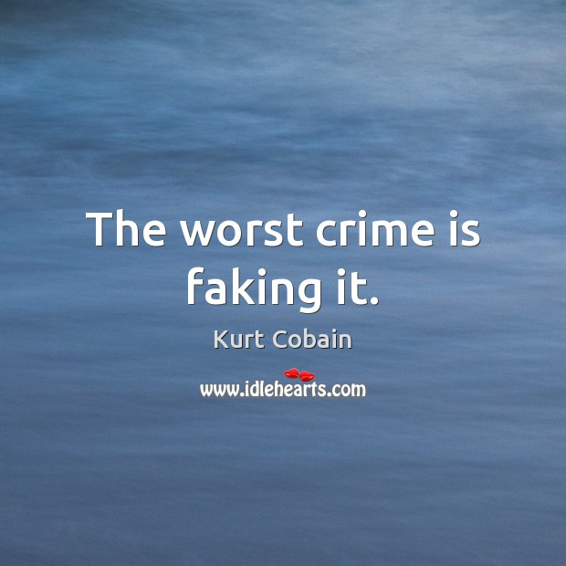 The worst crime is faking it. Kurt Cobain Picture Quote