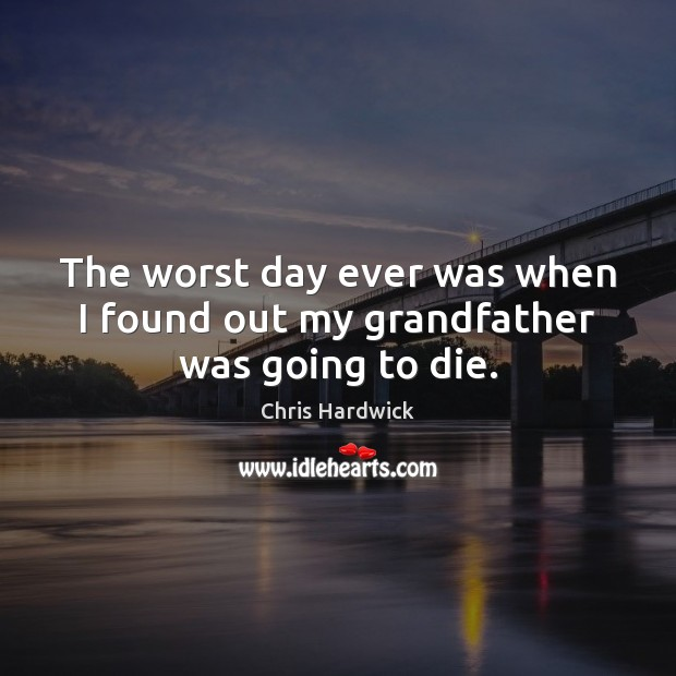 The worst day ever was when I found out my grandfather was going to die. Chris Hardwick Picture Quote